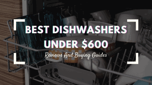 Best Dishwashers Under $600