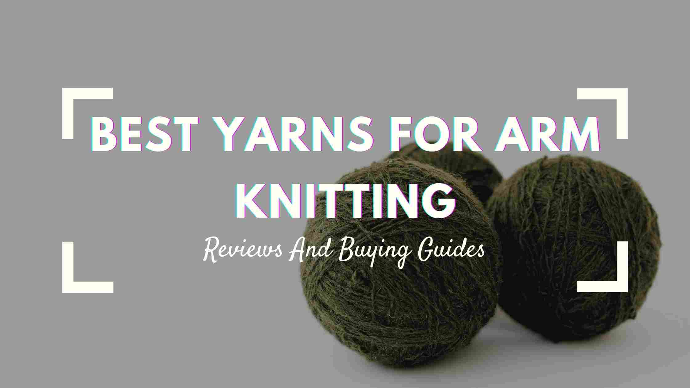 BEST YARNS FOR ARM KNITTING