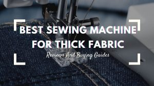 Best Sewing Machine For Thick Fabric