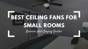 Best Ceiling Fans For Small Rooms